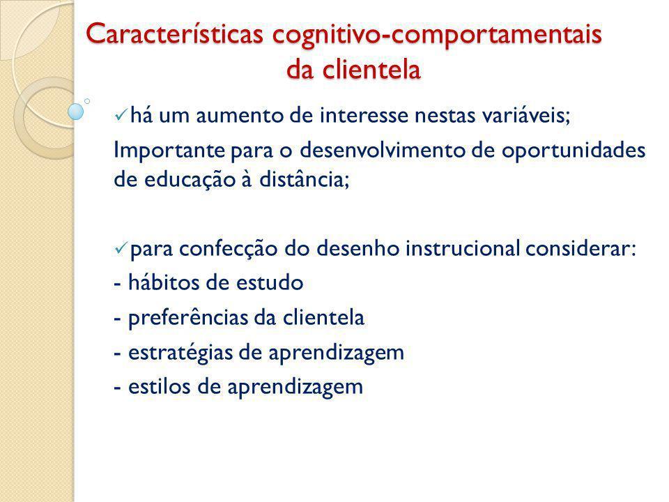 Características cognitivo-comportamentais da clientela há um aumento de interesse nestas variáveis; Importante para o desenvolvimento de oportunidades de educação à distância; para confecção do desenho instrucional considerar: - hábitos de estudo - preferências da clientela - estratégias de aprendizagem - estilos de aprendizagem