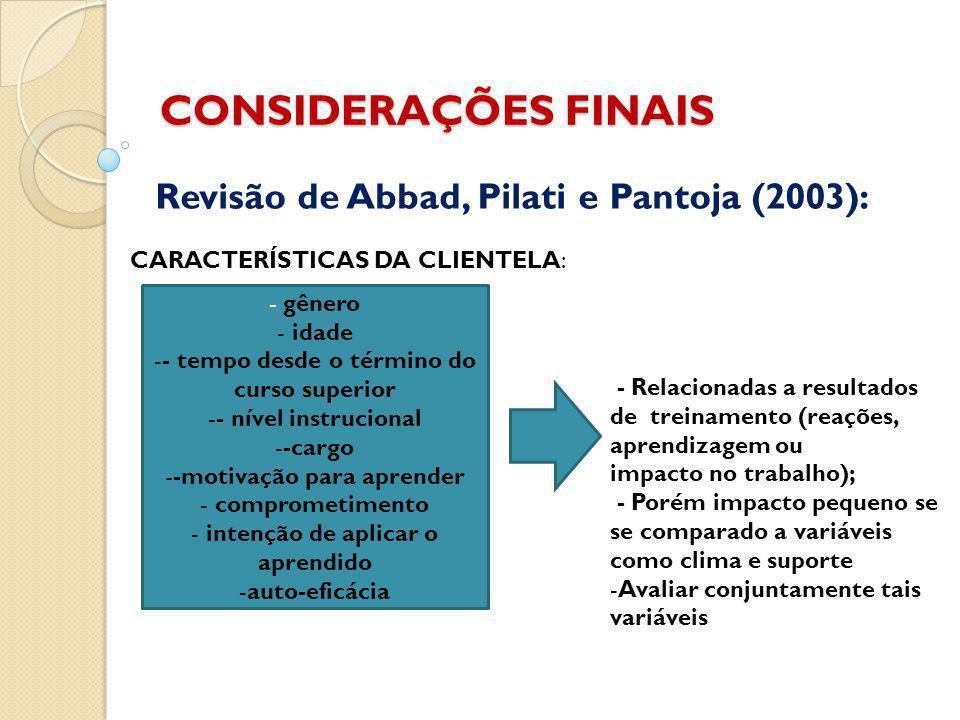 CONSIDERAÇÕES FINAIS Revisão de Abbad, Pilati e Pantoja (2003): Características da clientela: - gênero - idade -- tempo desde o término do curso superior -- nível instrucional --cargo --motivação para aprender - comprometimento - intenção de aplicar o aprendido -auto-eficácia CARACTERÍSTICAS DA CLIENTELA: - Relacionadas a resultados de treinamento (reações, aprendizagem ou impacto no trabalho); - Porém impacto pequeno se se comparado a variáveis como clima e suporte -Avaliar conjuntamente tais variáveis