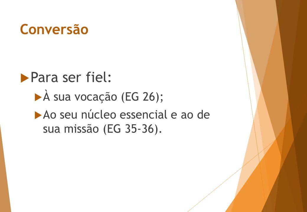 Conversão  Para ser fiel:  À sua vocação (EG 26);  Ao seu núcleo essencial e ao de sua missão (EG 35-36).