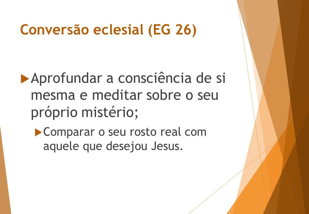 Conversão eclesial (EG 26)  Aprofundar a consciência de si mesma e meditar sobre o seu próprio mistério;  Comparar o seu rosto real com aquele que desejou Jesus.