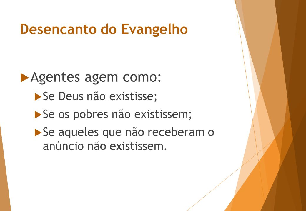 Desencanto do Evangelho  Agentes agem como:  Se Deus não existisse;  Se os pobres não existissem;  Se aqueles que não receberam o anúncio não existissem.