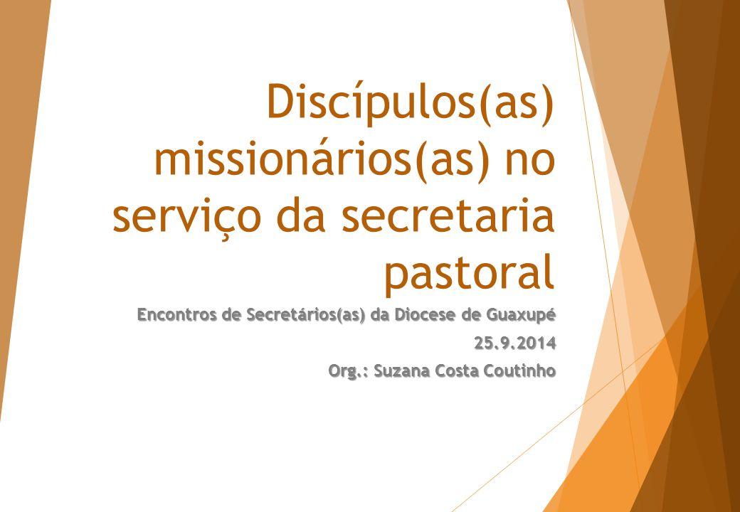 Discípulos(as) missionários(as) no serviço da secretaria pastoral Encontros de Secretários(as) da Diocese de Guaxupé 25.9.2014 Org.: Suzana Costa Coutinho