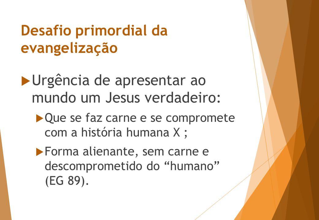 Desafio primordial da evangelização  Urgência de apresentar ao mundo um Jesus verdadeiro:  Que se faz carne e se compromete com a história humana X ;  Forma alienante, sem carne e descomprometido do humano (EG 89).