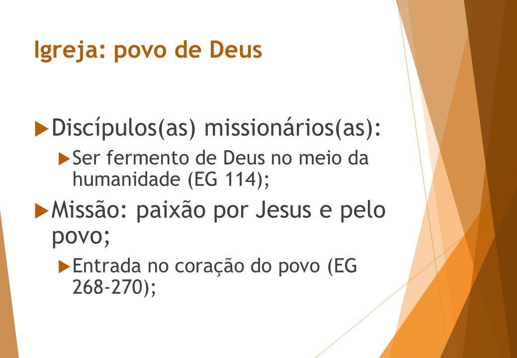 Igreja: povo de Deus  Discípulos(as) missionários(as):  Ser fermento de Deus no meio da humanidade (EG 114);  Missão: paixão por Jesus e pelo povo;  Entrada no coração do povo (EG 268-270);