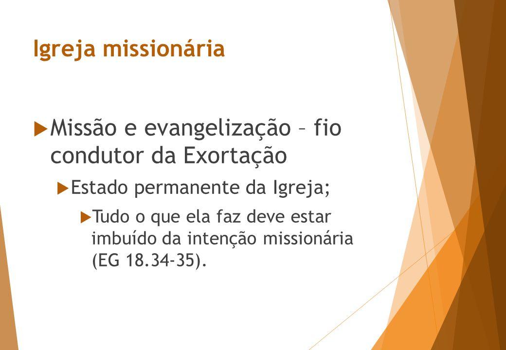 Igreja missionária  Missão e evangelização – fio condutor da Exortação  Estado permanente da Igreja;  Tudo o que ela faz deve estar imbuído da intenção missionária (EG 18.34-35).