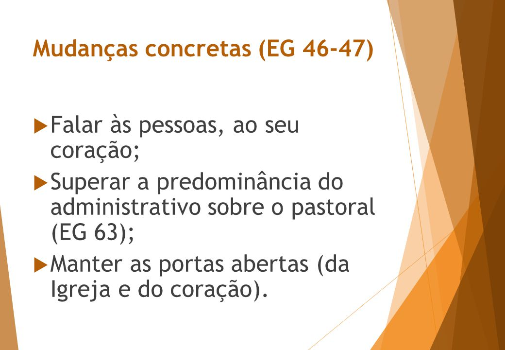 Mudanças concretas (EG 46-47)  Falar às pessoas, ao seu coração;  Superar a predominância do administrativo sobre o pastoral (EG 63);  Manter as portas abertas (da Igreja e do coração).