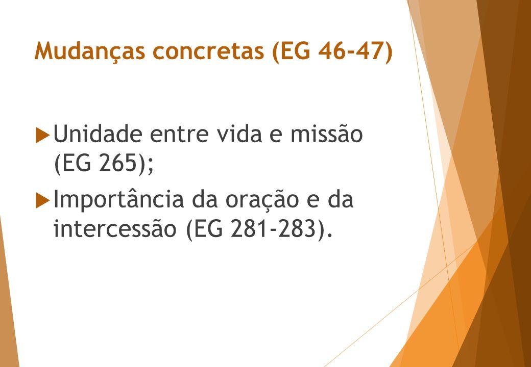 Mudanças concretas (EG 46-47)  Unidade entre vida e missão (EG 265);  Importância da oração e da intercessão (EG 281-283).