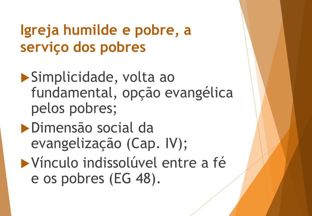 Igreja humilde e pobre, a serviço dos pobres  Simplicidade, volta ao fundamental, opção evangélica pelos pobres;  Dimensão social da evangelização (Cap.