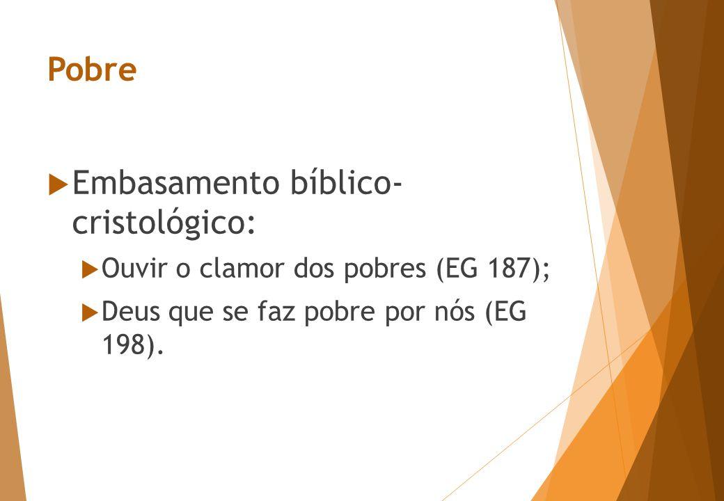 Pobre  Embasamento bíblico- cristológico:  Ouvir o clamor dos pobres (EG 187);  Deus que se faz pobre por nós (EG 198).
