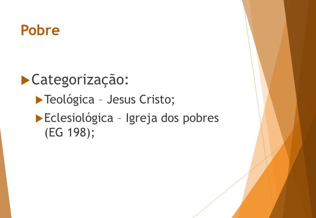 Pobre  Categorização:  Teológica – Jesus Cristo;  Eclesiológica – Igreja dos pobres (EG 198);