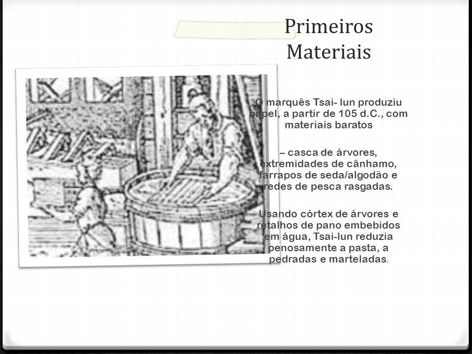 Primeiros Materiais O marquês Tsai- lun produziu papel, a partir de 105 d.C., com materiais baratos – casca de árvores, extremidades de cânhamo, farra