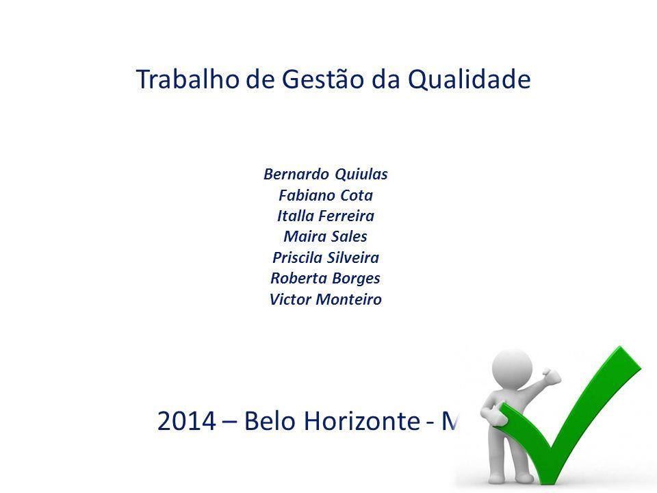 Trabalho de Gestão da Qualidade 2014 – Belo Horizonte - MG Bernardo Quiulas Fabiano Cota Italla Ferreira Maira Sales Priscila Silveira Roberta Borges