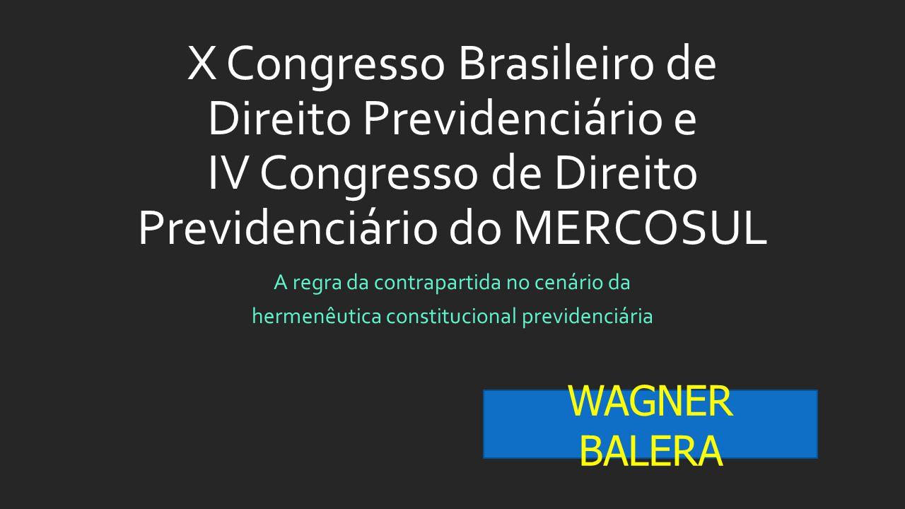 X Congresso Brasileiro de Direito Previdenciário e IV Congresso de Direito Previdenciário do MERCOSUL A regra da contrapartida no cenário da hermenêutica constitucional previdenciária WAGNER BALERA