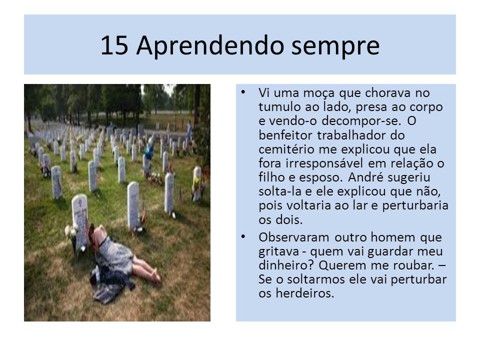 15 Aprendendo sempre Vi uma moça que chorava no tumulo ao lado, presa ao corpo e vendo-o decompor-se.