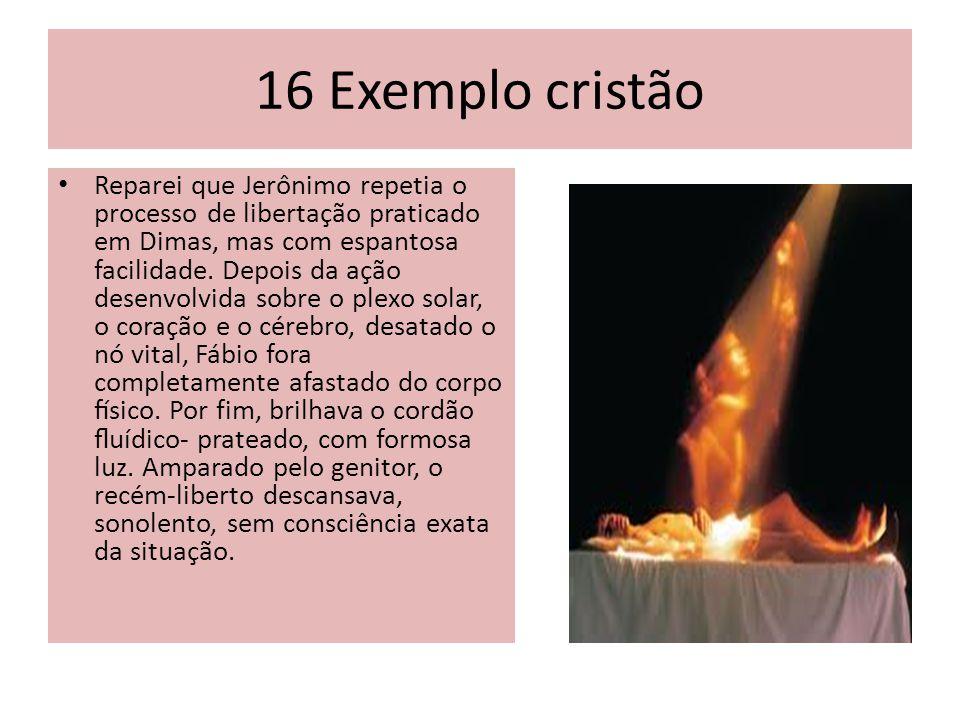 16 Exemplo cristão Reparei que Jerônimo repetia o processo de libertação praticado em Dimas, mas com espantosa facilidade.