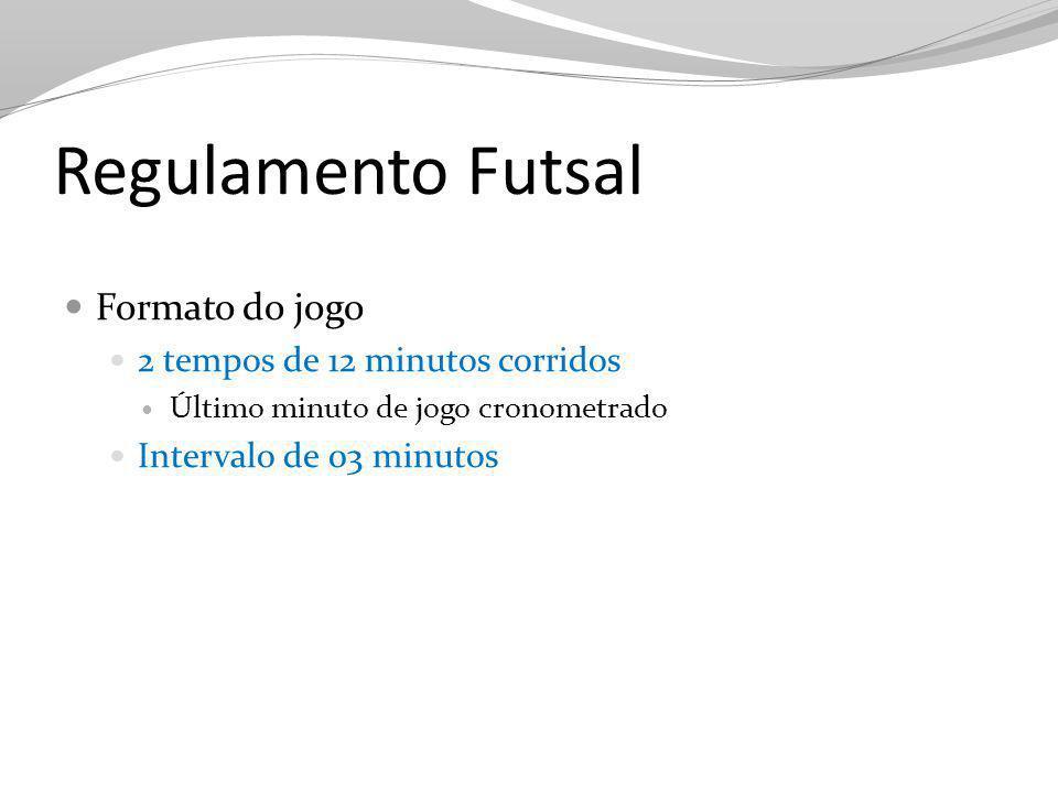 Regulamento Futsal Formato do jogo 2 tempos de 12 minutos corridos Último minuto de jogo cronometrado Intervalo de 03 minutos
