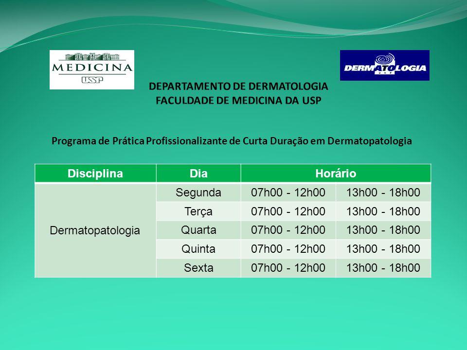 Programa de Prática Profissionalizante de Curta Duração em Dermatopatologia DisciplinaDiaHorário Dermatopatologia Segunda07h00 - 12h0013h00 - 18h00 Terça07h00 - 12h0013h00 - 18h00 Quarta07h00 - 12h0013h00 - 18h00 Quinta07h00 - 12h0013h00 - 18h00 Sexta07h00 - 12h0013h00 - 18h00