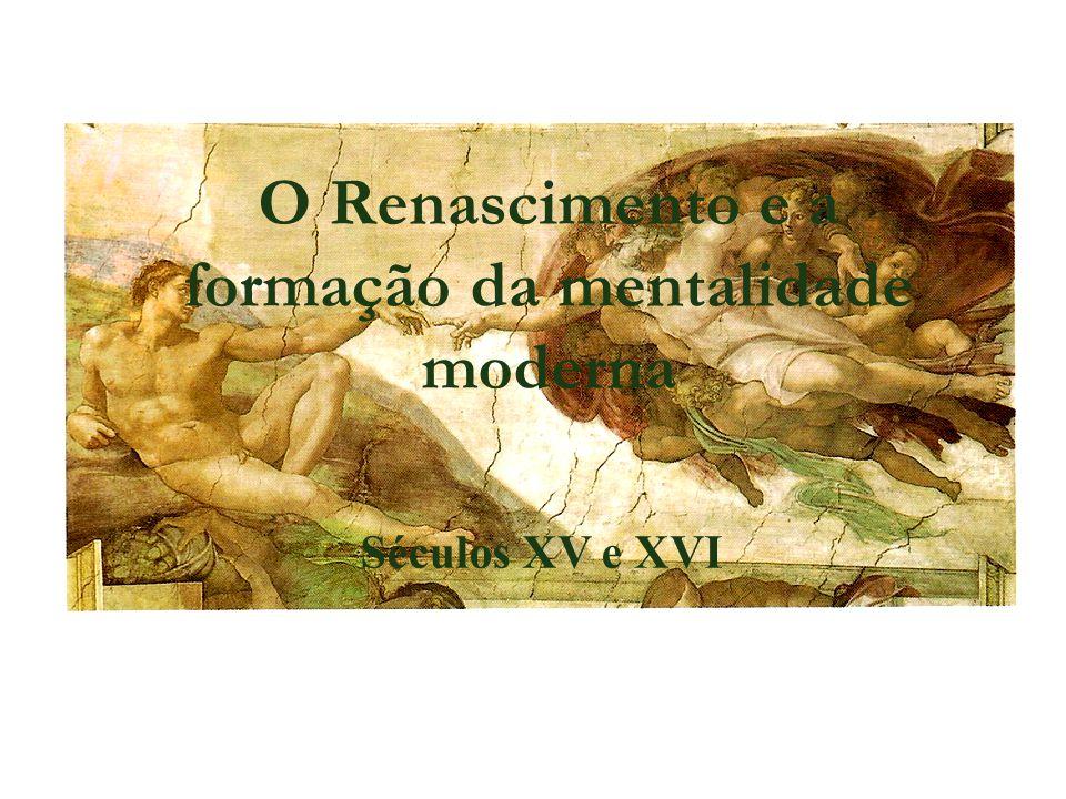 O Renascimento e a formação da mentalidade moderna Séculos XV e XVI