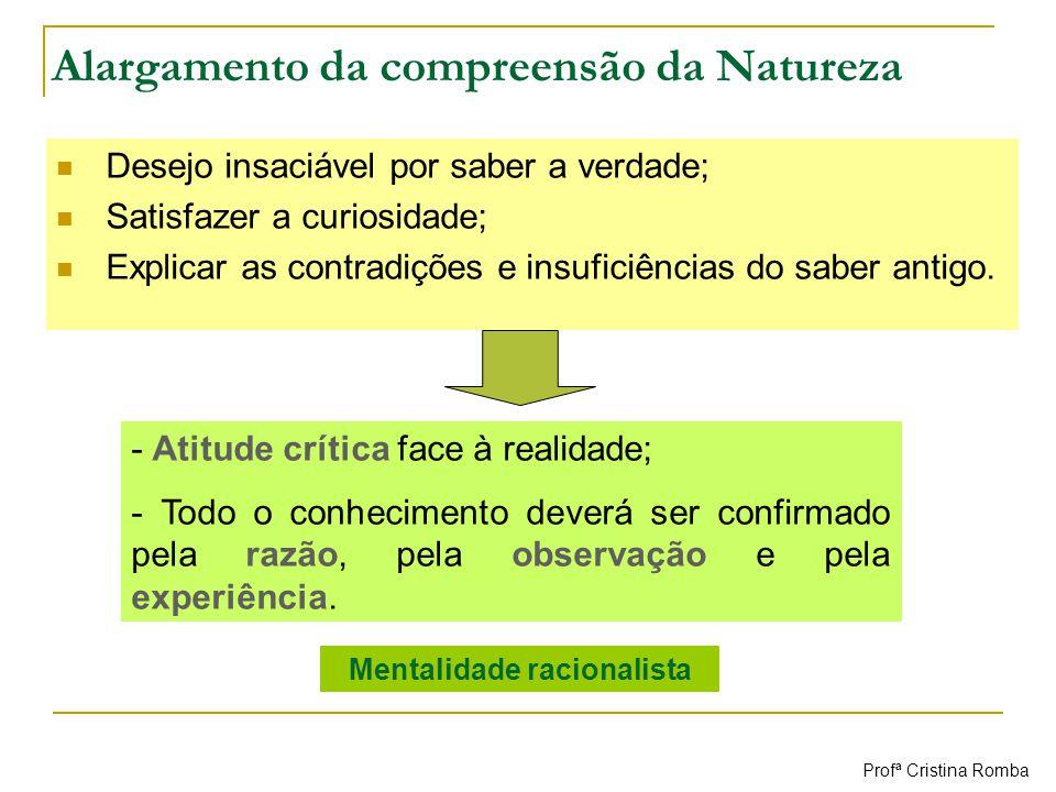 Alargamento da compreensão da Natureza Desejo insaciável por saber a verdade; Satisfazer a curiosidade; Explicar as contradições e insuficiências do s