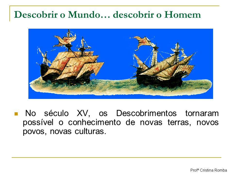 Descobrir o Mundo… descobrir o Homem No século XV, os Descobrimentos tornaram possível o conhecimento de novas terras, novos povos, novas culturas. Pr