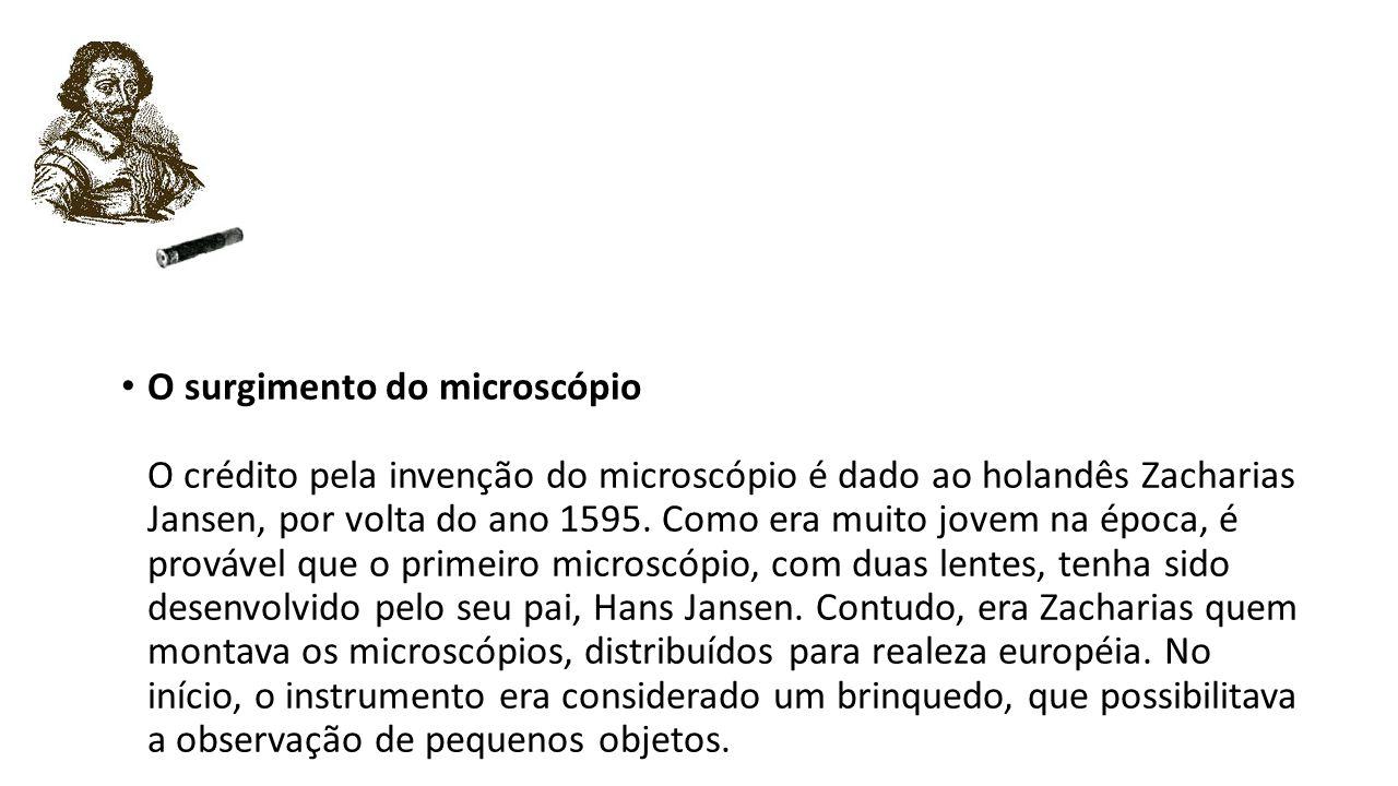 O surgimento do microscópio O crédito pela invenção do microscópio é dado ao holandês Zacharias Jansen, por volta do ano 1595. Como era muito jovem na