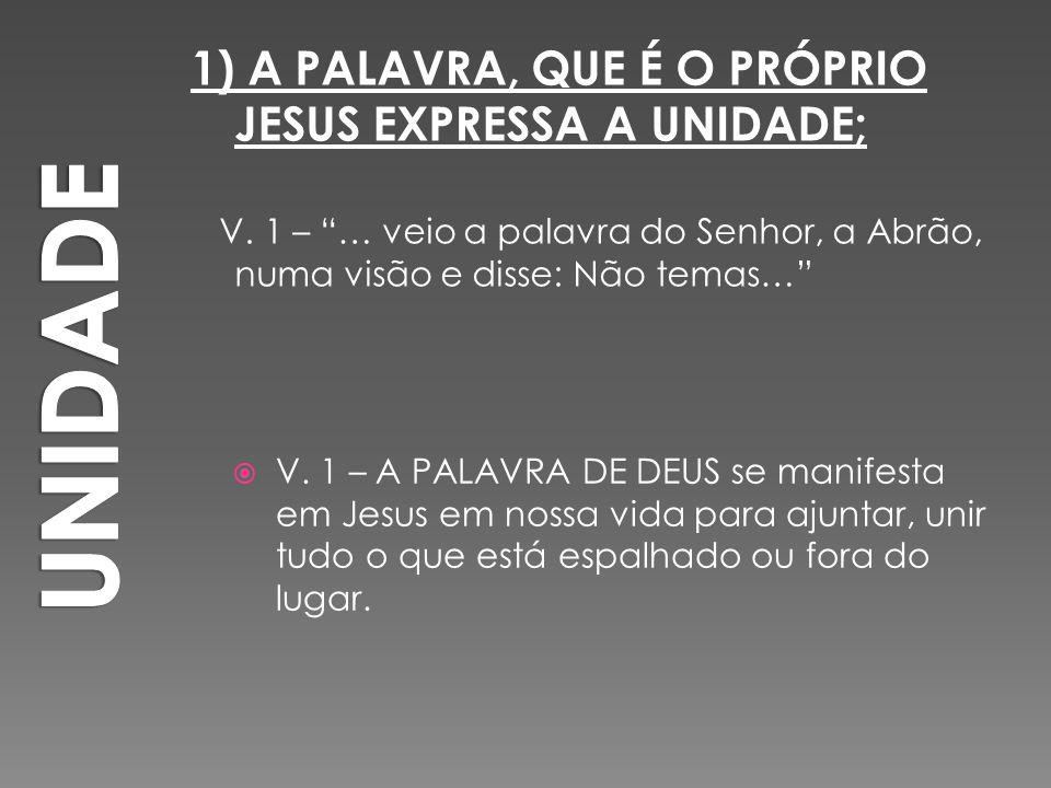 """1) A PALAVRA, QUE É O PRÓPRIO JESUS EXPRESSA A UNIDADE; V. 1 – """"… veio a palavra do Senhor, a Abrão, numa visão e disse: Não temas…""""  V. 1 – A PALAVR"""