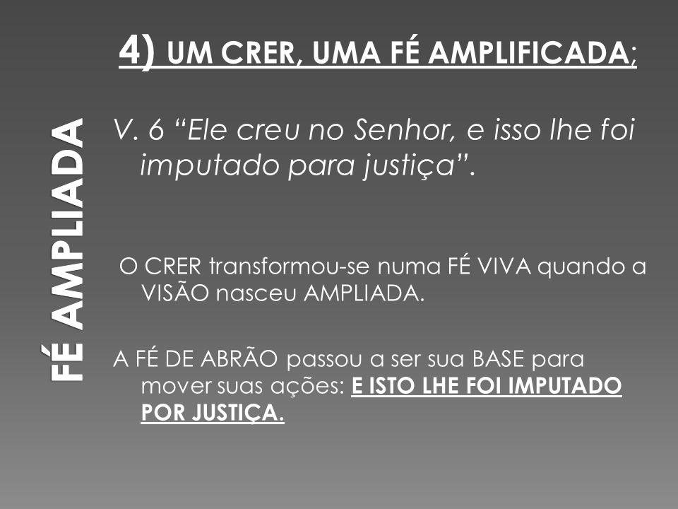 """4) UM CRER, UMA FÉ AMPLIFICADA ; V. 6 """"Ele creu no Senhor, e isso lhe foi imputado para justiça"""". O CRER transformou-se numa FÉ VIVA quando a VISÃO na"""