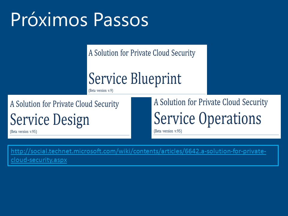 Próximos Passos http://social.technet.microsoft.com/wiki/contents/articles/6642.a-solution-for-private- cloud-security.aspx