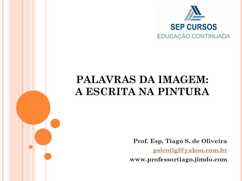 PALAVRAS DA IMAGEM: A ESCRITA NA PINTURA Prof. Esp. Tiago S. de Oliveira psicotigl@yahoo.com.br www.professortiago.jimdo.com