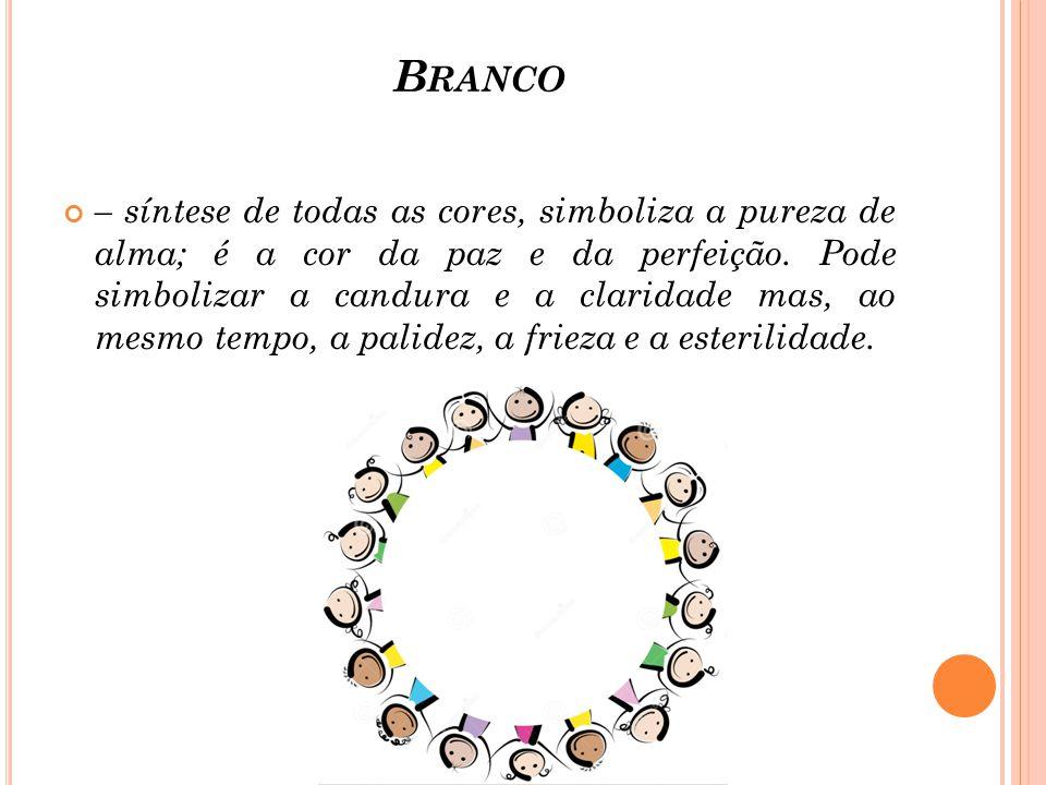 B RANCO – síntese de todas as cores, simboliza a pureza de alma; é a cor da paz e da perfeição. Pode simbolizar a candura e a claridade mas, ao mesmo