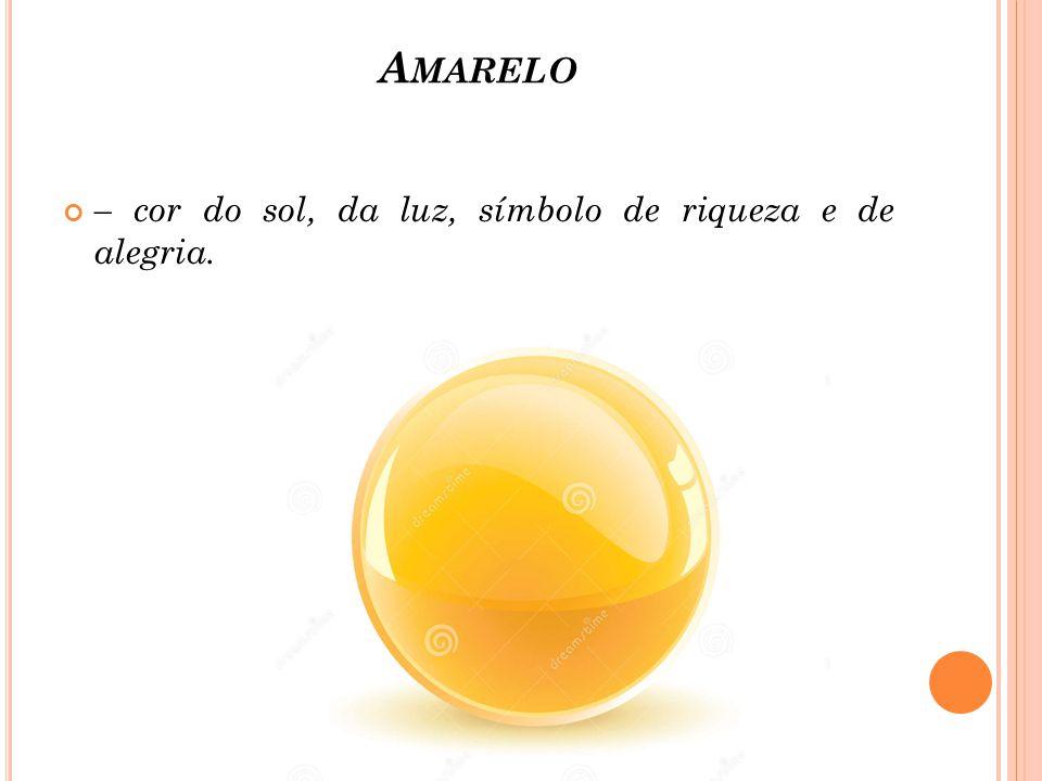 A MARELO – cor do sol, da luz, símbolo de riqueza e de alegria.