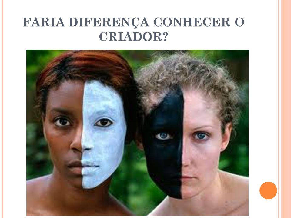 FARIA DIFERENÇA CONHECER O CRIADOR?