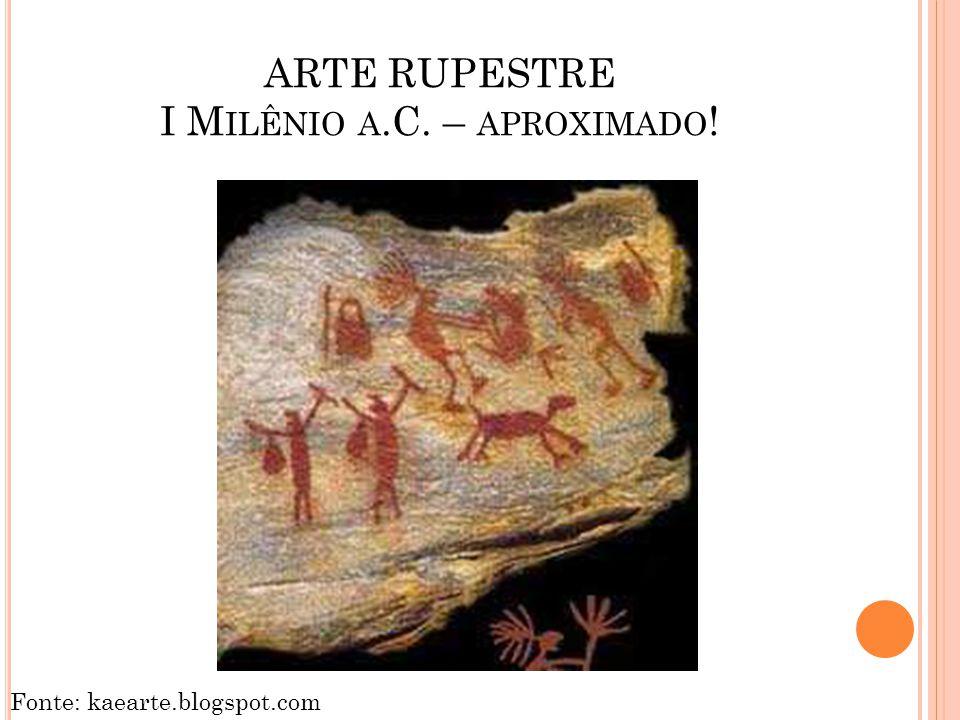 ARTE RUPESTRE I M ILÊNIO A.C. – APROXIMADO ! Fonte: kaearte.blogspot.com