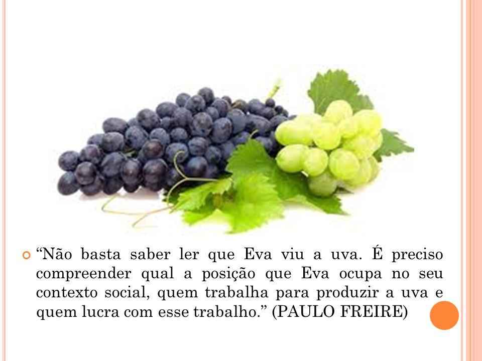 """""""Não basta saber ler que Eva viu a uva. É preciso compreender qual a posição que Eva ocupa no seu contexto social, quem trabalha para produzir a uva e"""