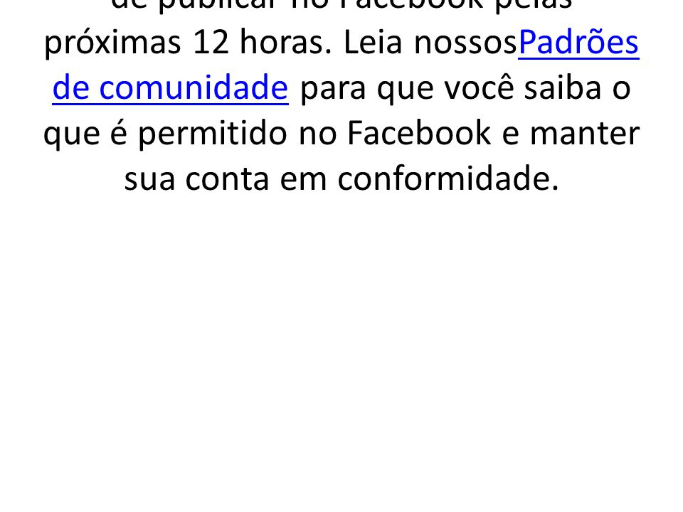 A sua conta está bloqueada temporariamente Você está temporariamente impedido de publicar no Facebook pelas próximas 12 horas.