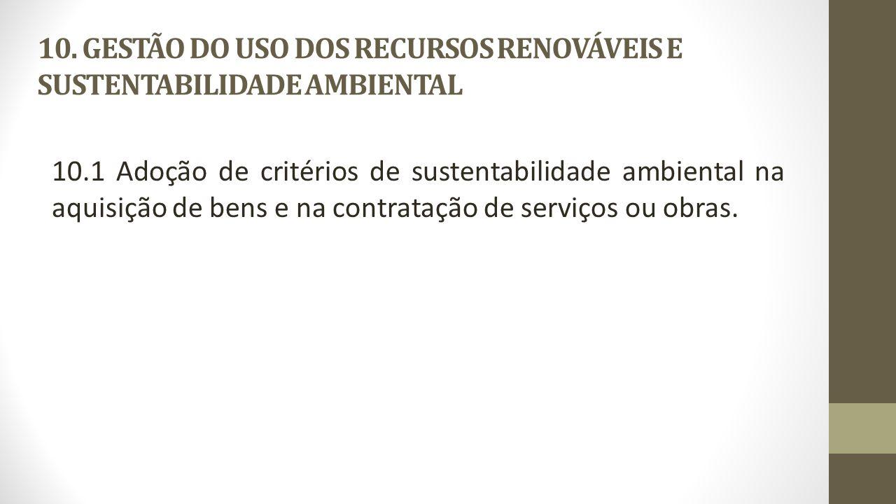 10. GESTÃO DO USO DOS RECURSOS RENOVÁVEIS E SUSTENTABILIDADE AMBIENTAL 10.1 Adoção de critérios de sustentabilidade ambiental na aquisição de bens e n