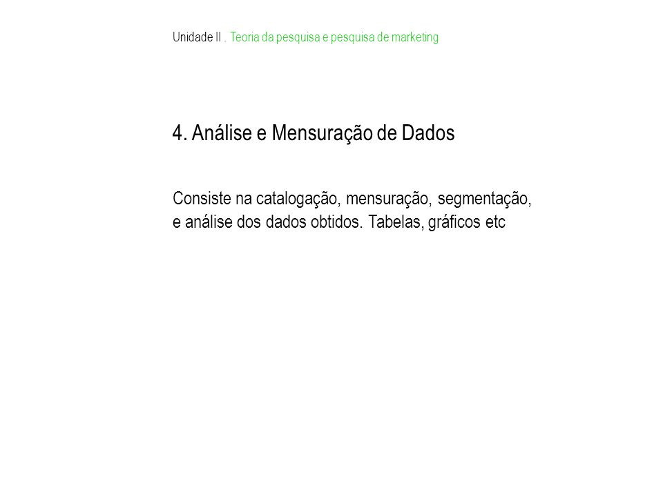Unidade II. Teoria da pesquisa e pesquisa de marketing 4. Análise e Mensuração de Dados Consiste na catalogação, mensuração, segmentação, e análise do