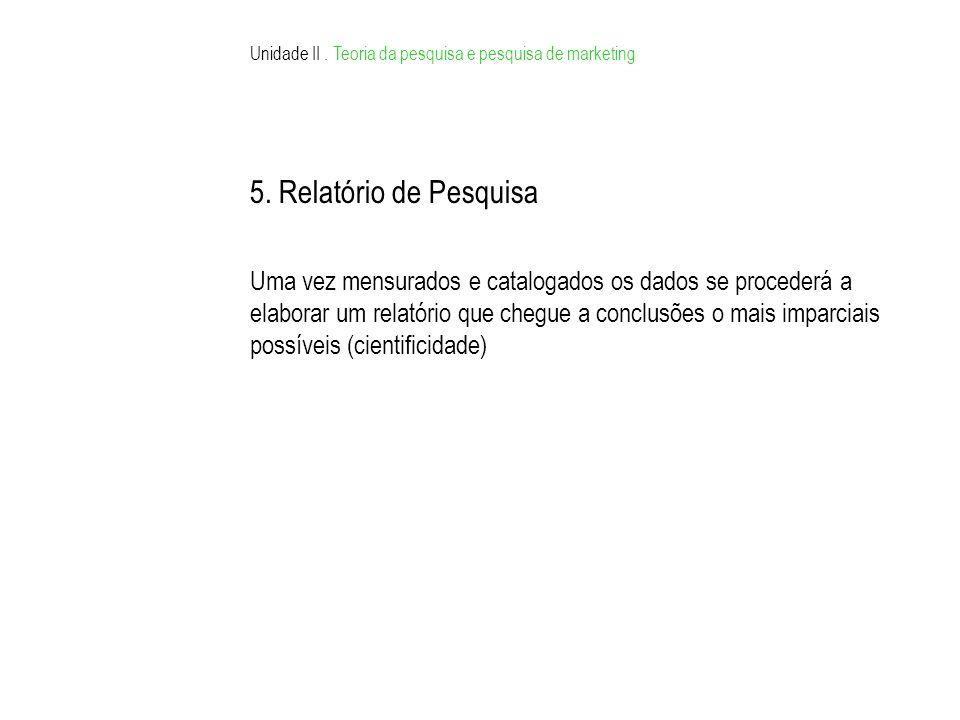 Unidade II. Teoria da pesquisa e pesquisa de marketing 5. Relatório de Pesquisa Uma vez mensurados e catalogados os dados se procederá a elaborar um r