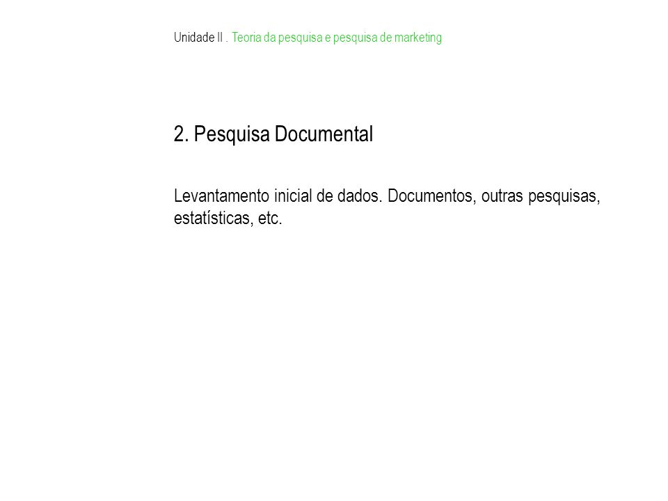 Unidade II. Teoria da pesquisa e pesquisa de marketing 2. Pesquisa Documental Levantamento inicial de dados. Documentos, outras pesquisas, estatística
