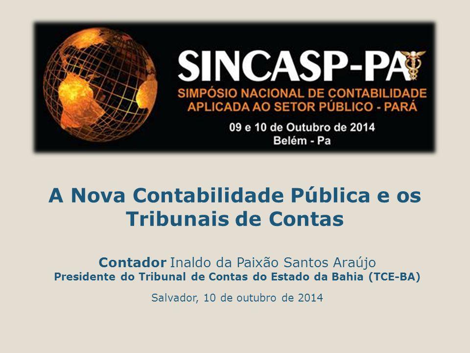 A Nova Contabilidade Pública e os Tribunais de Contas Contador Inaldo da Paixão Santos Araújo Presidente do Tribunal de Contas do Estado da Bahia (TCE-BA) Salvador, 10 de outubro de 2014