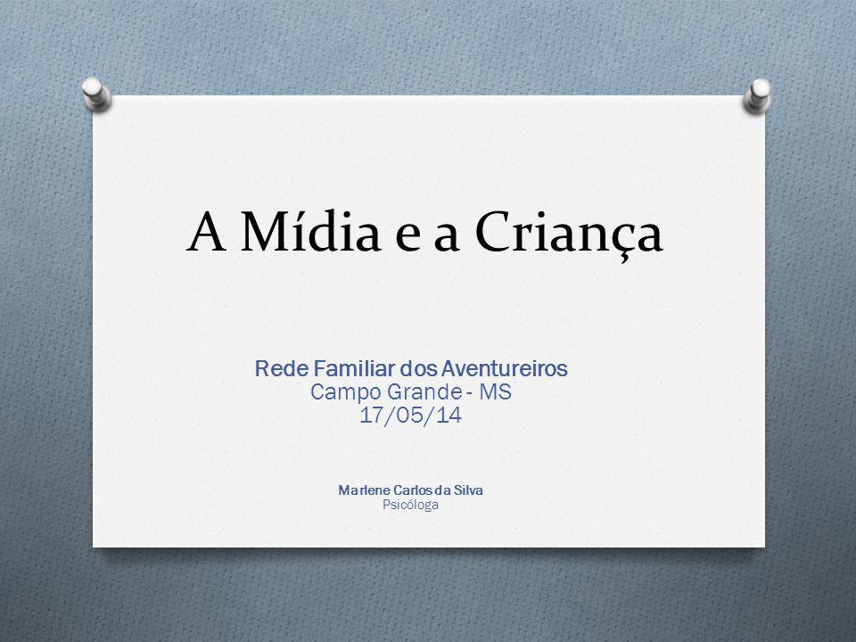 A Mídia e a Criança Rede Familiar dos Aventureiros Campo Grande - MS 17/05/14 Marlene Carlos da Silva Psicóloga