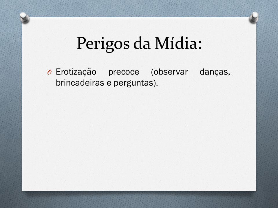 Perigos da Mídia: O Erotização precoce (observar danças, brincadeiras e perguntas).