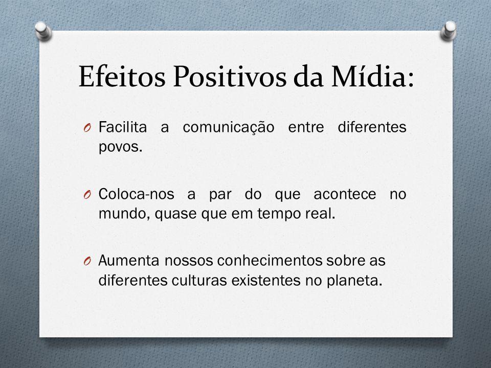 Efeitos Positivos da Mídia: O Facilita a comunicação entre diferentes povos. O Coloca-nos a par do que acontece no mundo, quase que em tempo real. O A