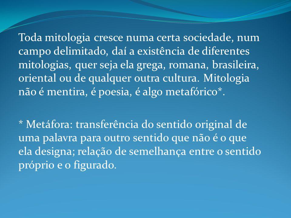 Toda mitologia cresce numa certa sociedade, num campo delimitado, daí a existência de diferentes mitologias, quer seja ela grega, romana, brasileira, oriental ou de qualquer outra cultura.