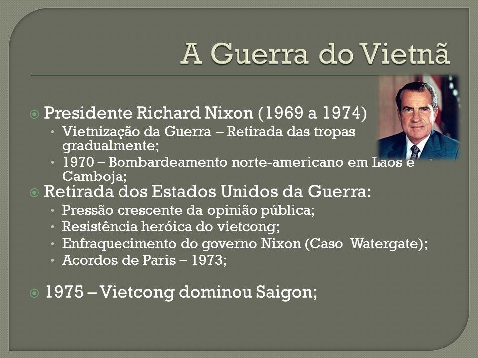  Presidente Richard Nixon (1969 a 1974) Vietnização da Guerra – Retirada das tropas gradualmente; 1970 – Bombardeamento norte-americano em Laos e Cam