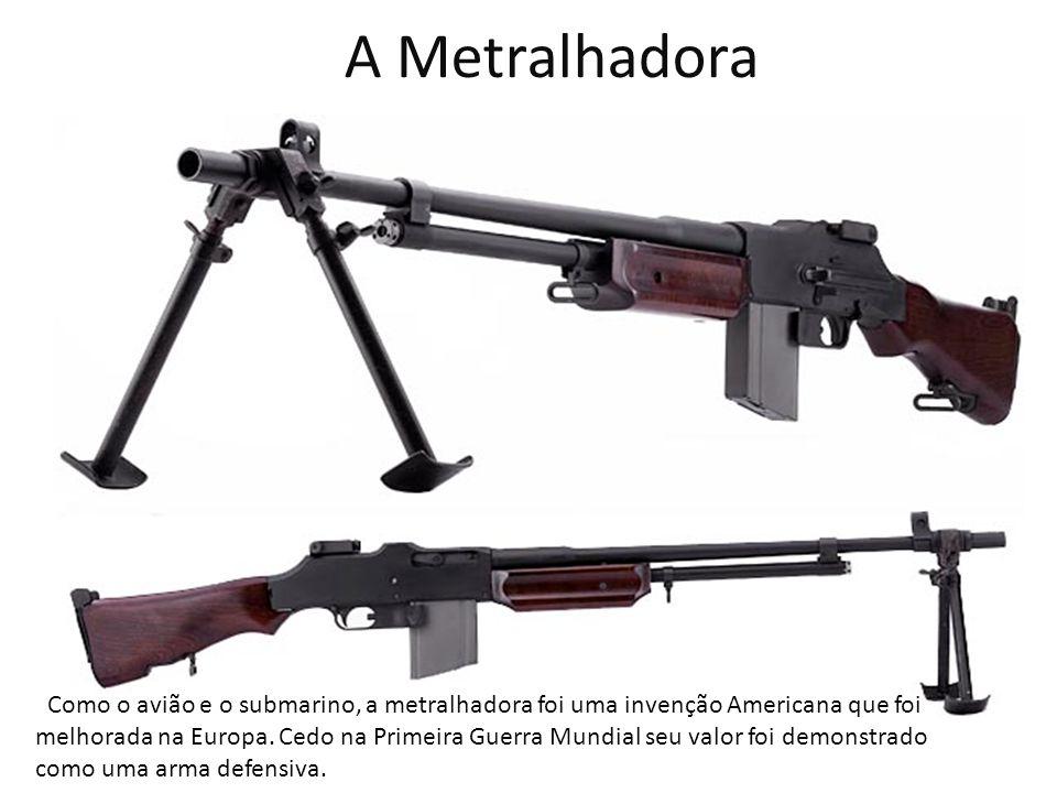 A Metralhadora Como o avião e o submarino, a metralhadora foi uma invenção Americana que foi melhorada na Europa. Cedo na Primeira Guerra Mundial seu