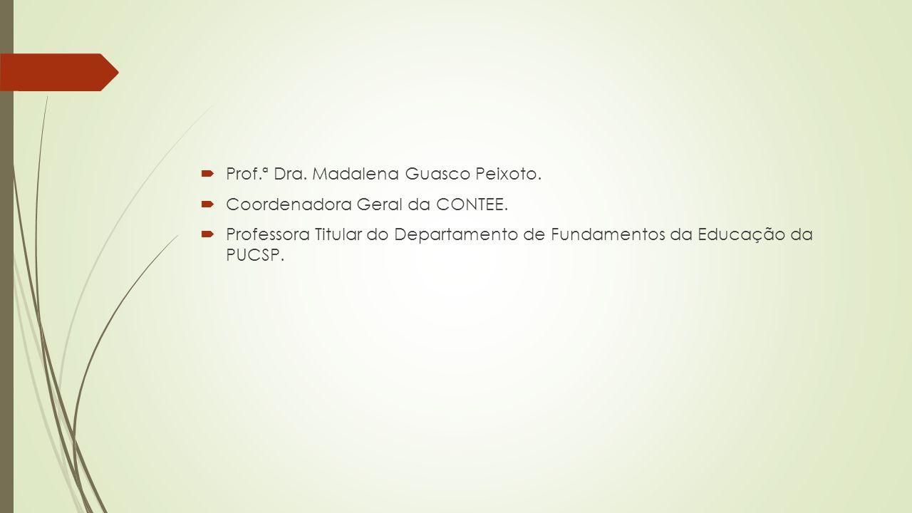  Prof.ª Dra. Madalena Guasco Peixoto.  Coordenadora Geral da CONTEE.  Professora Titular do Departamento de Fundamentos da Educação da PUCSP.