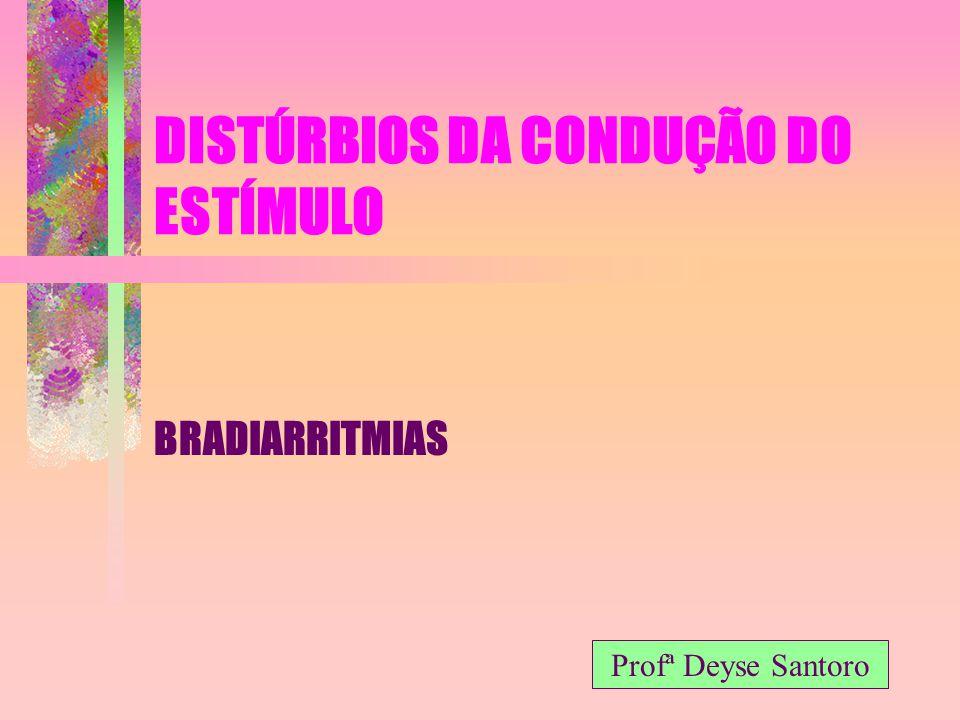 DISTÚRBIOS DA CONDUÇÃO DO ESTÍMULO BRADIARRITMIAS Profª Deyse Santoro