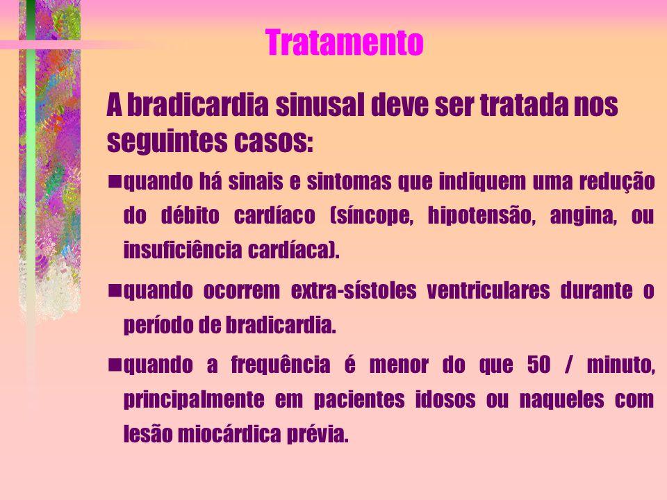 Tratamento A bradicardia sinusal deve ser tratada nos seguintes casos: quando há sinais e sintomas que indiquem uma redução do débito cardíaco (síncop