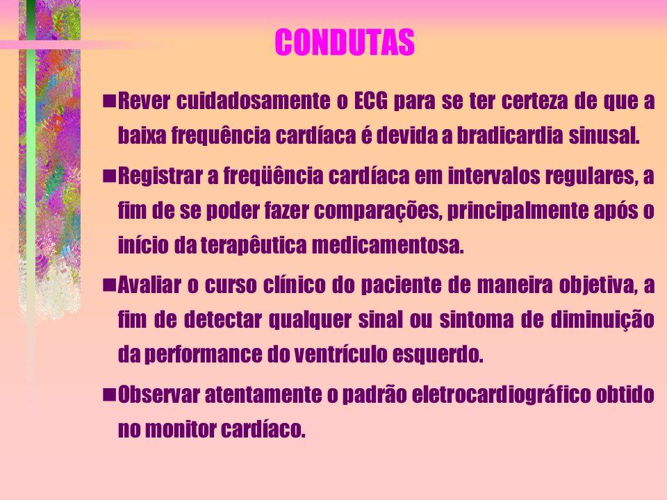 CONDUTAS Rever cuidadosamente o ECG para se ter certeza de que a baixa frequência cardíaca é devida a bradicardia sinusal. Registrar a freqüência card